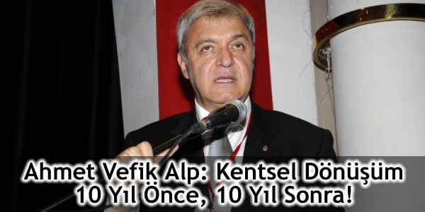 Ahmet Vefik Alp: Kentsel Dönüşüm 10 Yıl Önce, 10 Yıl Sonra!