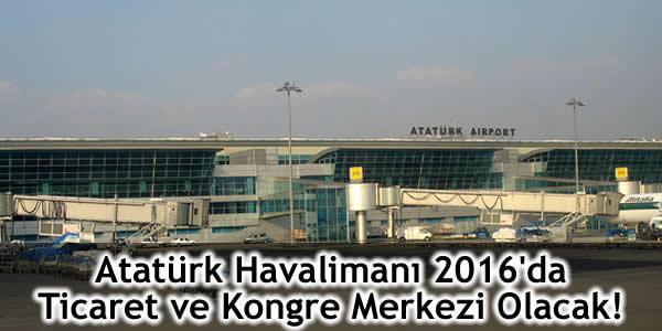 Atatürk Havalimanı 2016'da Ticaret ve Kongre Merkezi Olacak!