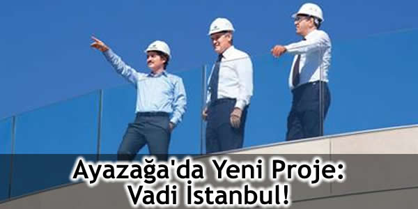 Ayazağa'da Yeni Proje: Vadi İstanbul!