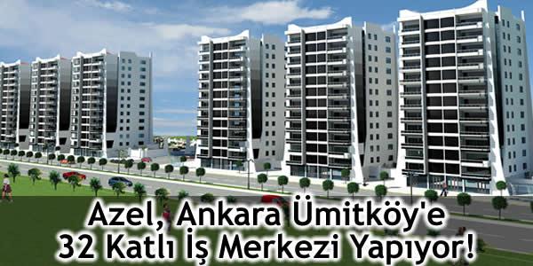 Azel, Ankara Ümitköy'e 32 Katlı İş Merkezi Yapıyor!