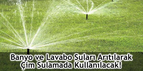 Banyo ve Lavabo Suları Arıtılarak Çim Sulamada Kullanılacak!