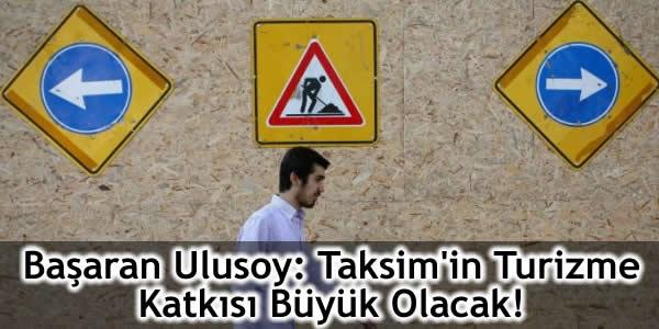 Başaran Ulusoy: Taksim'in Turizme Katkısı Büyük Olacak!