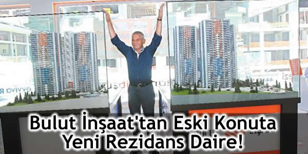 Bulut İnşaat'tan Eski Konuta Yeni Rezidans Daire!