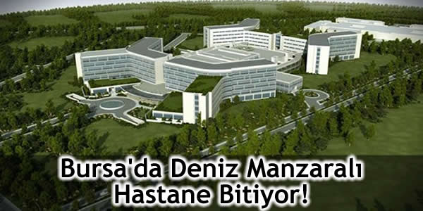 Bursa'da Deniz Manzaralı Hastane Bitiyor!