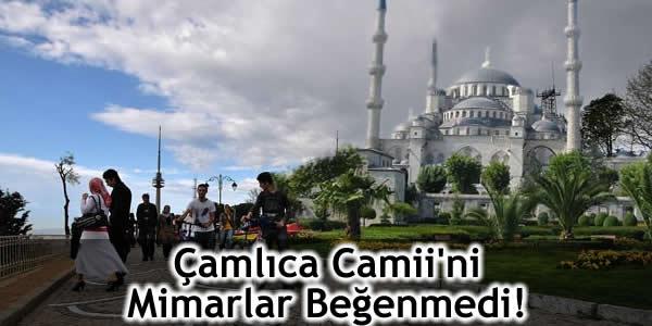 Çamlıca Camii'ni Mimarlar Beğenmedi!