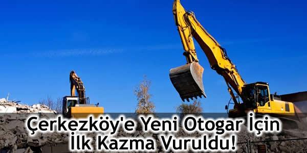 Çerkezköy'e Yeni Otogar İçin İlk Kazma Vuruldu!