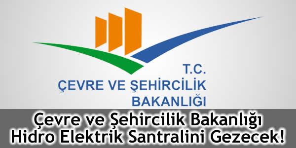 Çevre ve Şehircilik Bakanlığı Hidro Elektrik Santralini Gezecek!