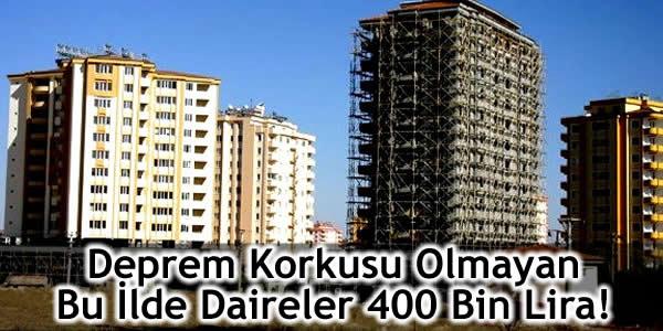 Deprem Korkusu Olmayan Bu İlde Daireler 400 Bin Lira!