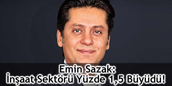 Emin Sazak: İnşaat Sektörü Yüzde 1,5 Büyüdü!