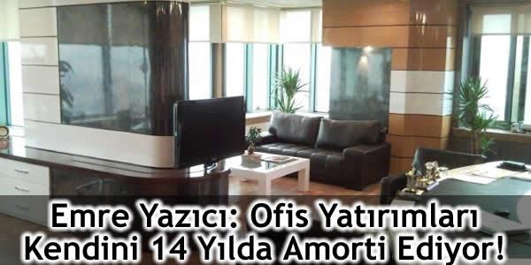 Emre Yazıcı: Ofis Yatırımları Kendini 14 Yılda Amorti Ediyor!