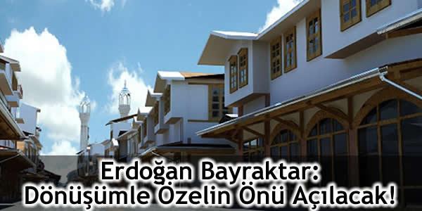 Erdoğan Bayraktar: Dönüşümle Özelin Önü Açılacak!