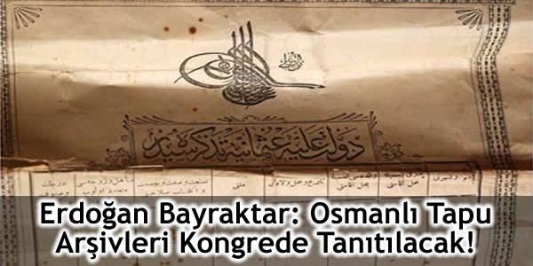 Erdoğan Bayraktar: Osmanlı Tapu Arşivleri Kongrede Tanıtılacak!