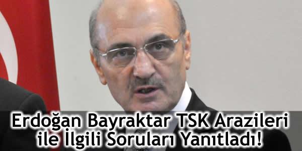 Erdoğan Bayraktar TSK Arazileri ile İlgili Soruları Yanıtladı!