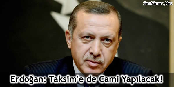 Erdoğan: Taksim'e de Cami Yapılacak!