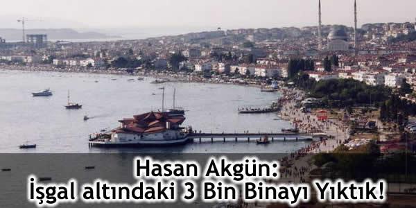 Hasan Akgün: İşgal altındaki 3 Bin Binayı Yıktık!