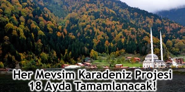 Her Mevsim Karadeniz Projesi 18 Ayda Tamamlanacak!