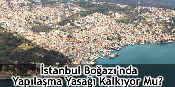İstanbul Boğazı'nda Yapılaşma Yasağı Kalkıyor Mu?