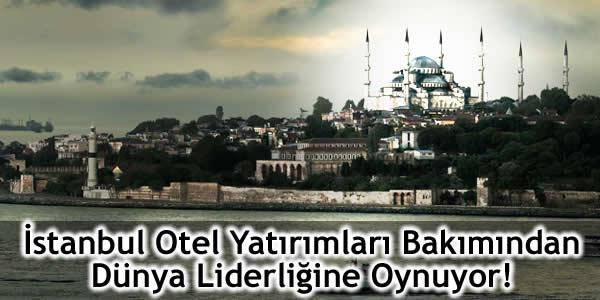 İstanbul Otel Yatırımları Bakımından Dünya Liderliğine Oynuyor!