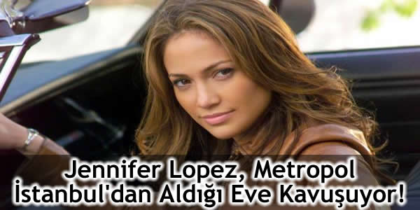 Jennifer Lopez, Metropol İstanbul'dan Aldığı Eve Kavuşuyor!