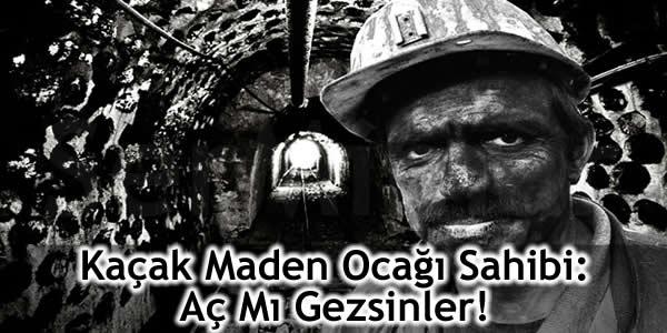 Kaçak Maden Ocağı Sahibi: Aç Mı Gezsinler!
