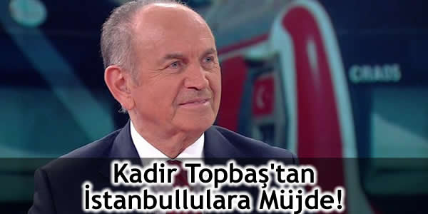 Kadir Topbaş'tan İstanbullulara Müjde!