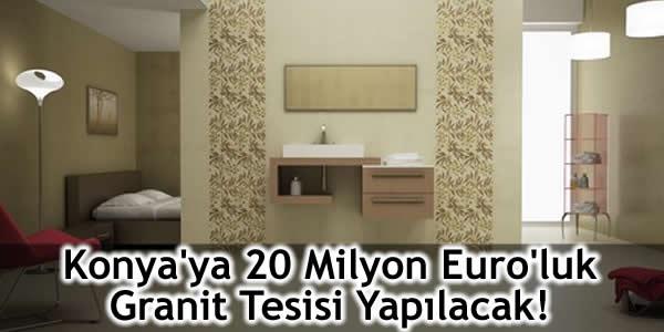 Konya'ya 20 Milyon Euro'luk Granit Tesisi Yapılacak!