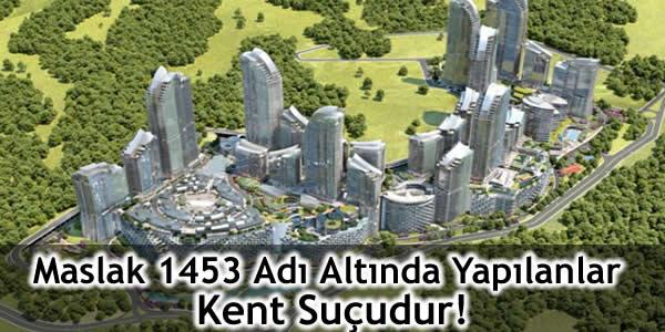Maslak 1453 Adı Altında Yapılanlar Kent Suçudur!