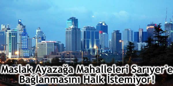 Maslak Ayazağa Mahalleleri Sarıyer'e Bağlanmasını Halk İstemiyor!