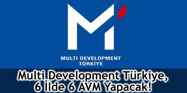 Multi Development Türkiye, 6 İlde 6 AVM Yapacak!