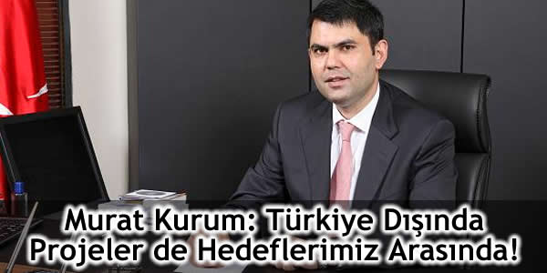 Murat Kurum: Türkiye Dışında Projeler de Hedeflerimiz Arasında!