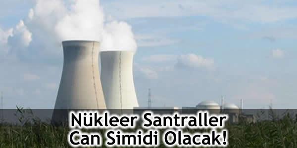 Nükleer Santraller Can Simidi Olacak!