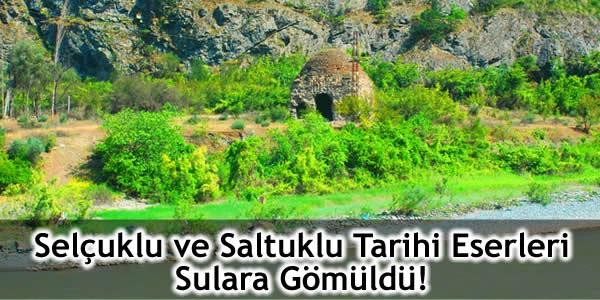 Selçuklu ve Saltuklu Tarihi Eserleri Sulara Gömüldü!