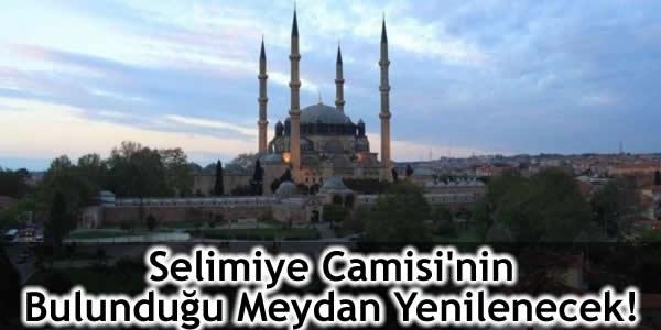 Selimiye Camisi'nin Bulunduğu Meydan Yenilenecek!