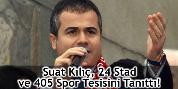 Suat Kılıç, 24 Stad ve 405 Spor Tesisini Tanıttı!