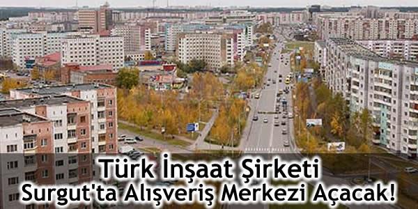 Türk İnşaat Şirketi Surgut'ta Alışveriş Merkezi Açacak!
