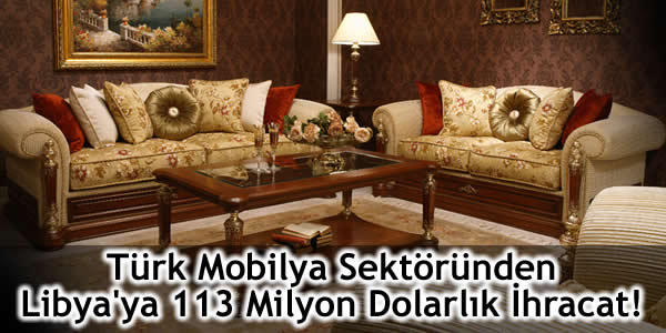 Türk Mobilya Sektöründen Libya'ya 113 Milyon Dolarlık İhracat!
