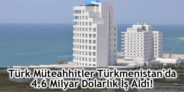 Türk Müteahhitler Türkmenistan'da 4.6 Milyar Dolarlık İş Aldı!