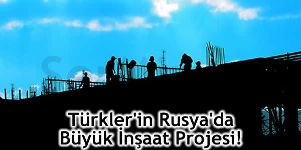 Türkler'in Rusya'da Büyük İnşaat Projesi!