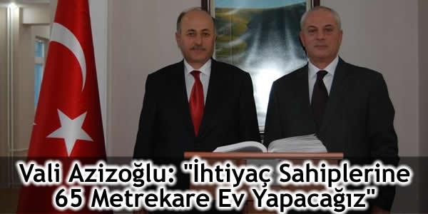 """Vali Azizoğlu: """"İhtiyaç Sahiplerine 65 Metrekare Ev Yapacağız"""""""