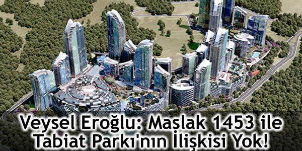 Veysel Eroğlu: Maslak 1453 ile Tabiat Parkı'nın İlişkisi Yok!