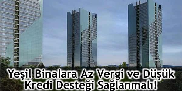 Yeşil Binalara Az Vergi ve Düşük Kredi Desteği Sağlanmalı!
