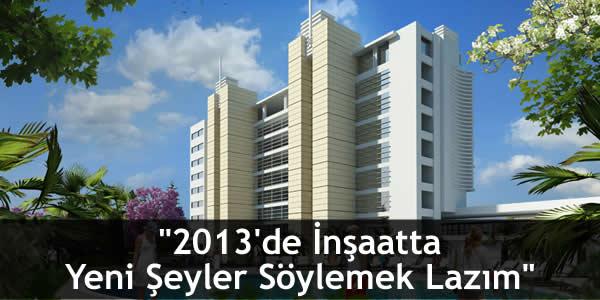 """""""2013'de İnşaatta Yeni Şeyler Söylemek Lazım"""""""