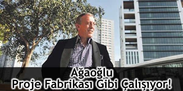 Ağaoğlu Proje Fabrikası Gibi Çalışıyor!