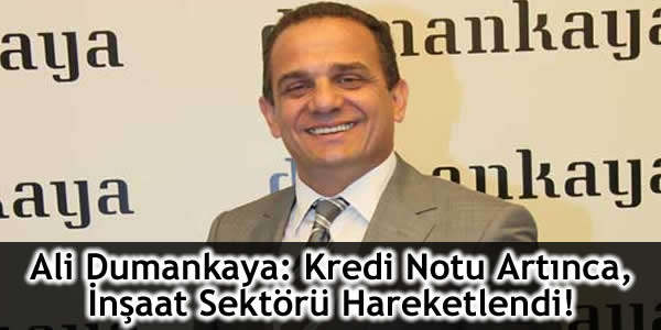 Ali Dumankaya: Kredi Notu Artınca, İnşaat Sektörü Hareketlendi!