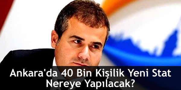 Ankara'da 40 Bin Kişilik Yeni Stat Nereye Yapılacak?