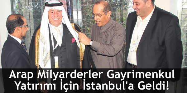 Arap Milyarderler Gayrimenkul Yatırımı İçin İstanbul'a Geldi!