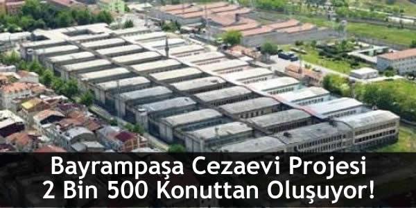 Bayrampaşa Cezaevi Projesi 2 Bin 500 Konuttan Oluşuyor!