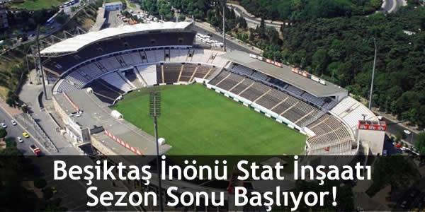 Beşiktaş İnönü Stat İnşaatı Sezon Sonu Başlıyor!
