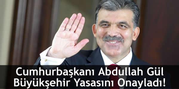 Cumhurbaşkanı Abdullah Gül Büyükşehir Yasasını Onayladı!