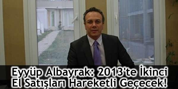 Eyyüp Albayrak: 2013'te İkinci El Satışları Hareketli Geçecek!